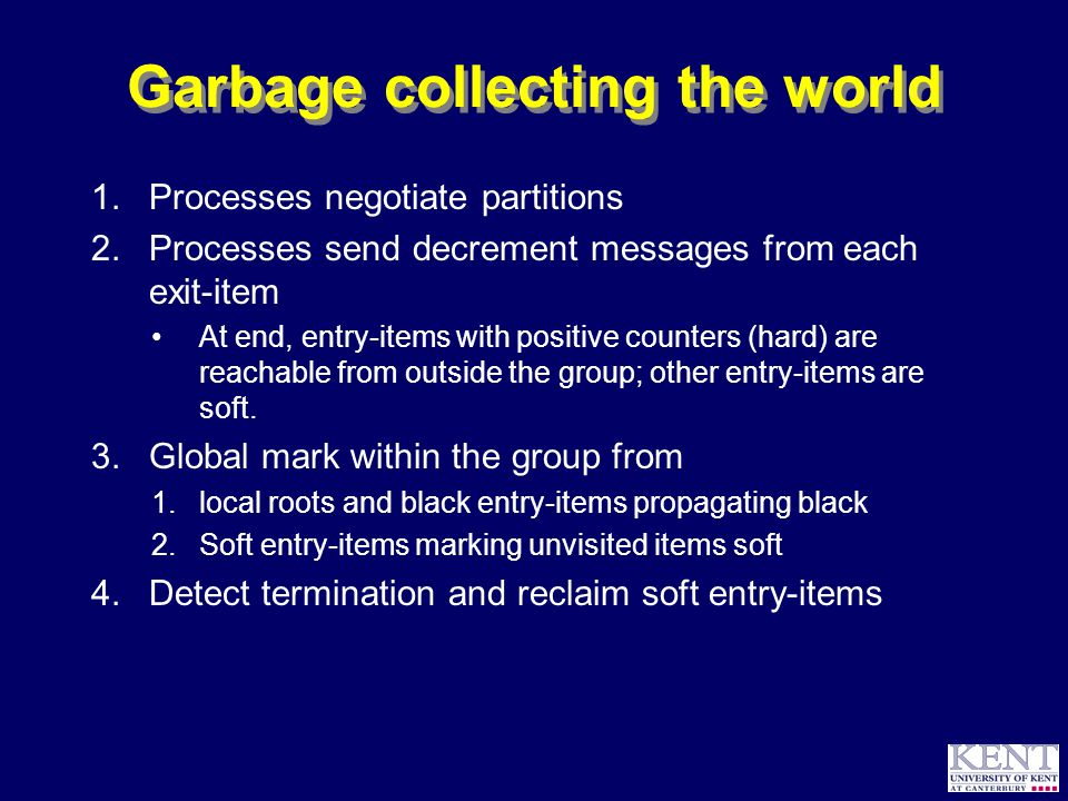 © Richard Jones, 2000Directions for Distributed Garbage Collection Microsoft Research, 7 August 2000 23 Garbage collecting the world 1.Processes negotiate partitions 2.Processes send decrement messages from each exit-item At end, entry-items with positive counters (hard) are reachable from outside the group; other entry-items are soft.