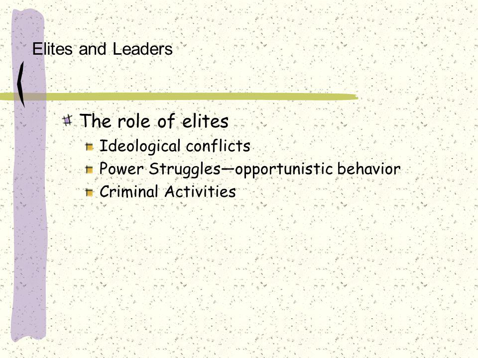 Elites and Leaders The role of elites Ideological conflicts Power Struggles—opportunistic behavior Criminal Activities