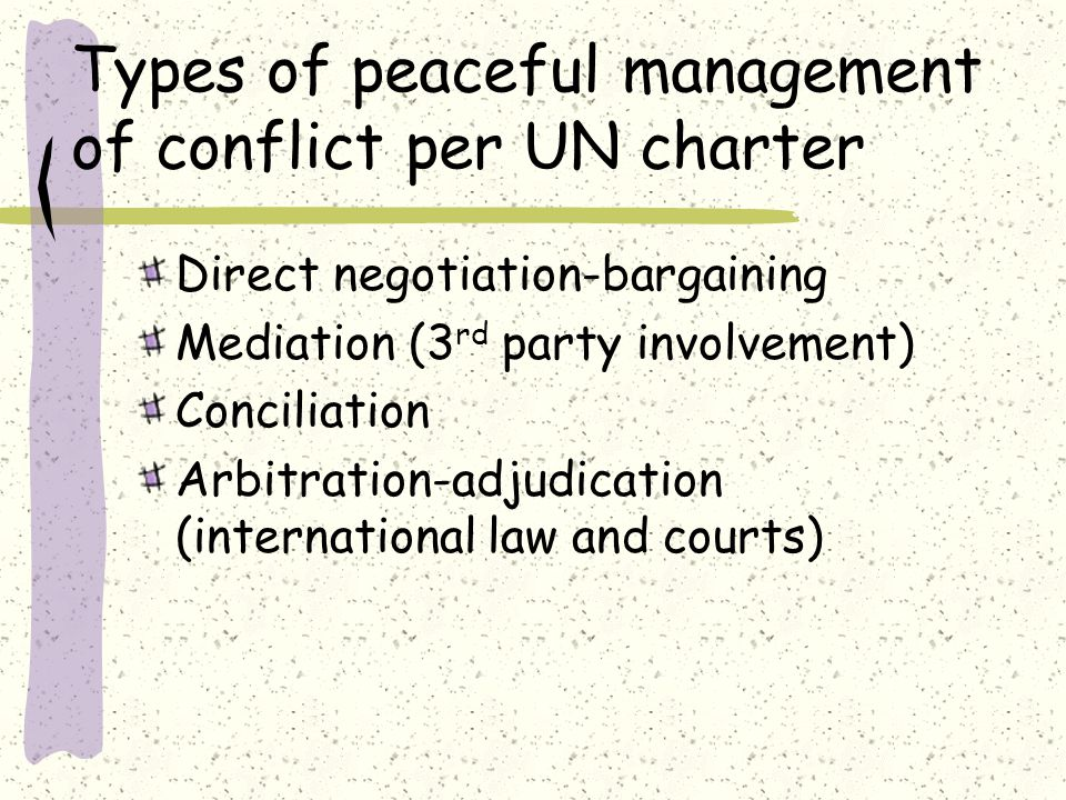 Types of peaceful management of conflict per UN charter Direct negotiation-bargaining Mediation (3 rd party involvement) Conciliation Arbitration-adjudication (international law and courts)