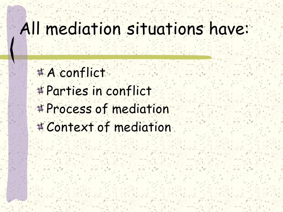 All mediation situations have: A conflict Parties in conflict Process of mediation Context of mediation