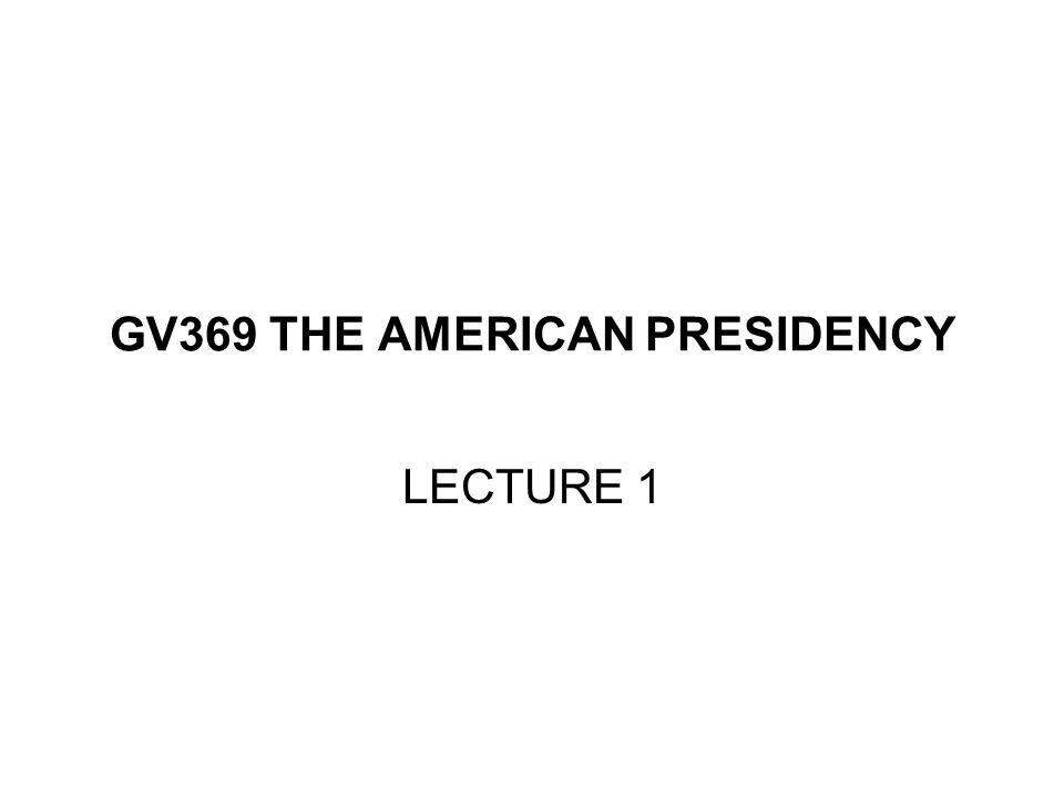 GV369 THE AMERICAN PRESIDENCY LECTURE 1
