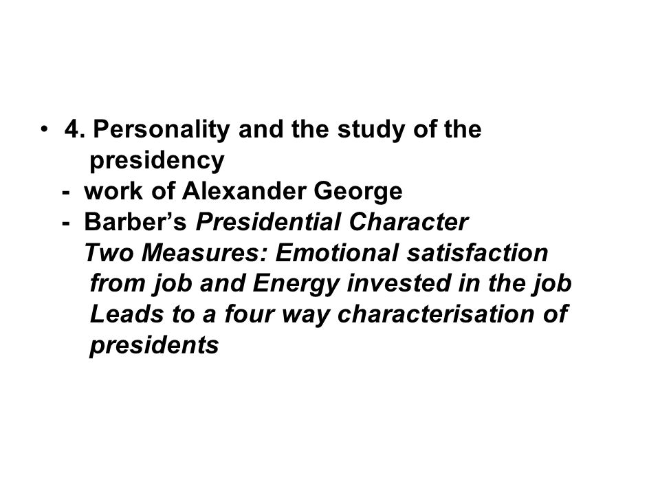 4. Personality and the study of the presidency - work of Alexander George - Barber's Presidential Character Two Measures: Emotional satisfaction from