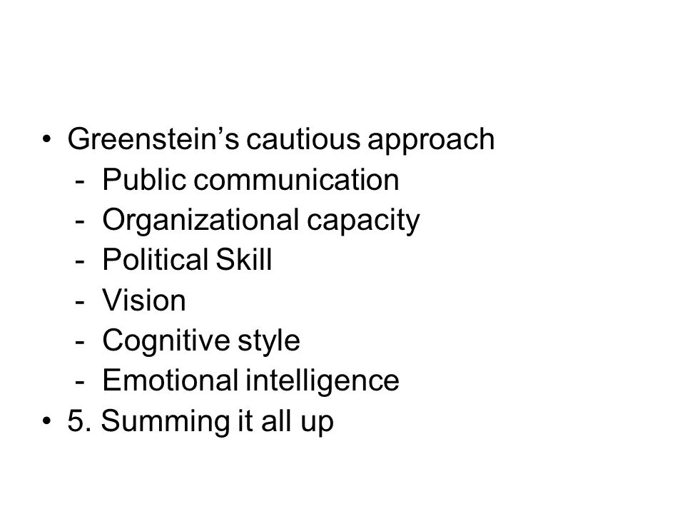 Greenstein's cautious approach - Public communication - Organizational capacity - Political Skill - Vision - Cognitive style - Emotional intelligence 5.