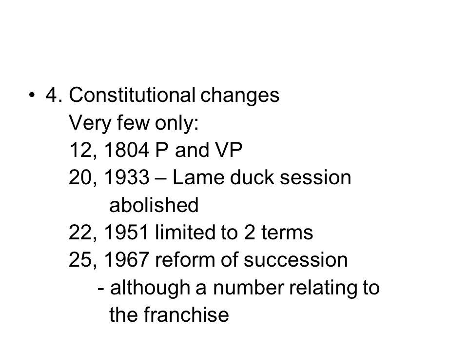 4. Constitutional changes Very few only: 12, 1804 P and VP 20, 1933 – Lame duck session abolished 22, 1951 limited to 2 terms 25, 1967 reform of succe