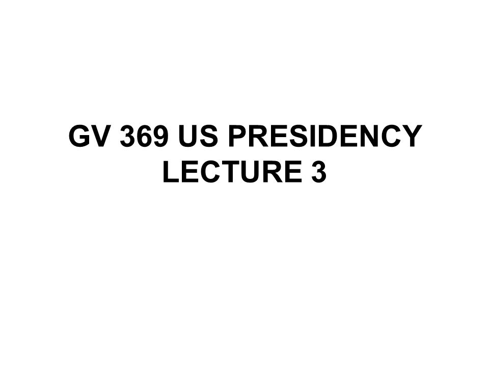 GV 369 US PRESIDENCY LECTURE 3
