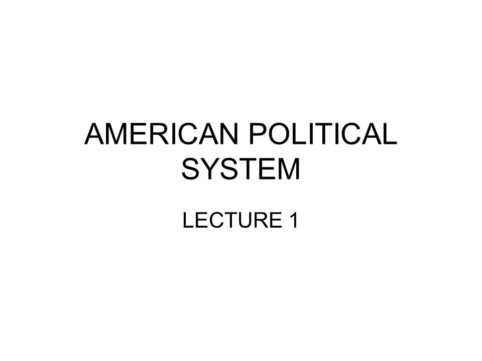 AMERICAN POLITICAL SYSTEM LECTURE 1