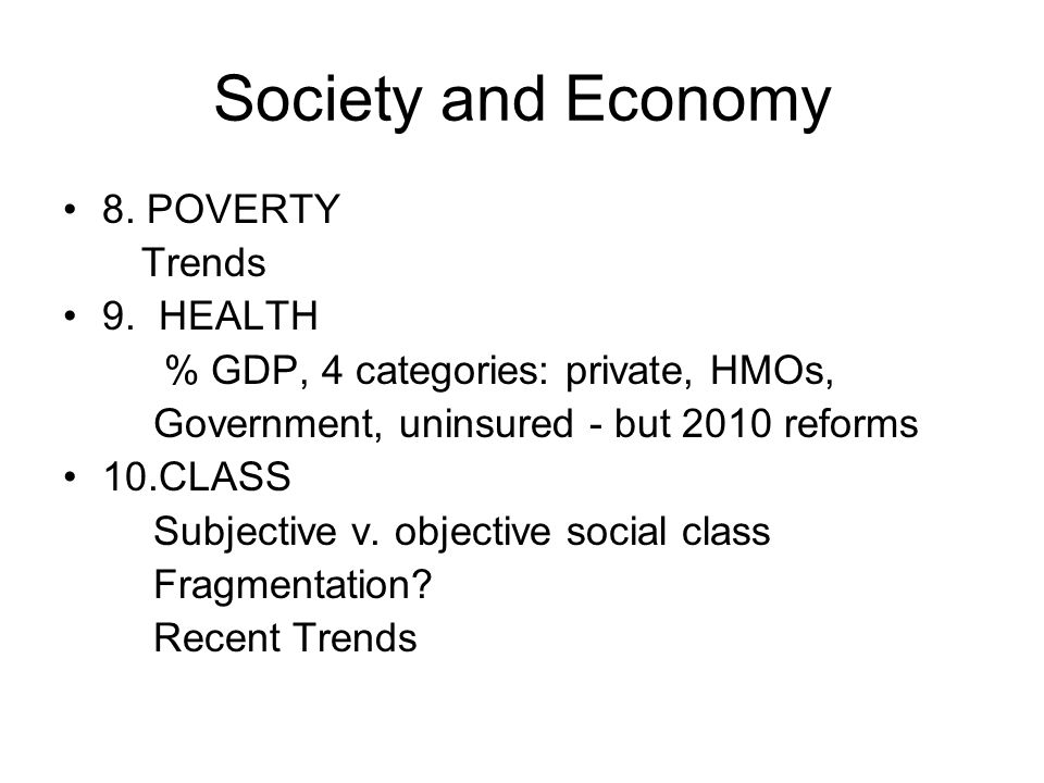 Society and Economy 8. POVERTY Trends 9. HEALTH % GDP, 4 categories: private, HMOs, Government, uninsured - but 2010 reforms 10.CLASS Subjective v. ob