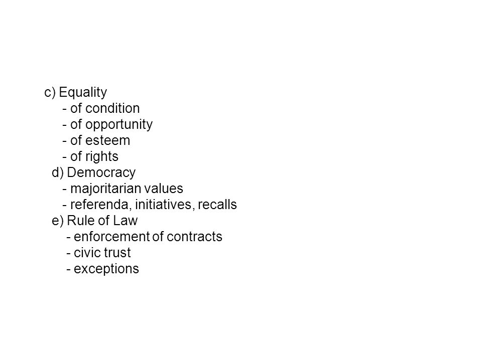 c) Equality - of condition - of opportunity - of esteem - of rights d) Democracy - majoritarian values - referenda, initiatives, recalls e) Rule of Law - enforcement of contracts - civic trust - exceptions