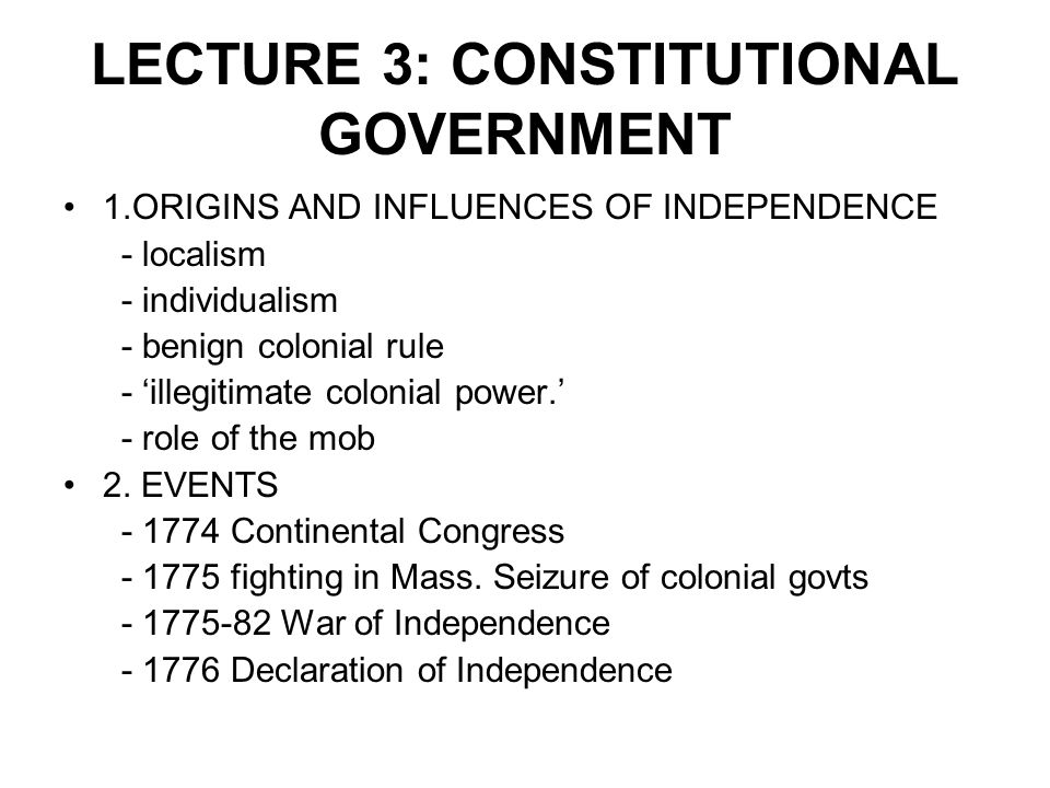 LECTURE 3: CONSTITUTIONAL GOVERNMENT 1.ORIGINS AND INFLUENCES OF INDEPENDENCE - localism - individualism - benign colonial rule - 'illegitimate coloni