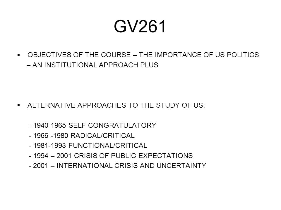 GV261  OBJECTIVES OF THE COURSE – THE IMPORTANCE OF US POLITICS – AN INSTITUTIONAL APPROACH PLUS  ALTERNATIVE APPROACHES TO THE STUDY OF US: - 1940-1965 SELF CONGRATULATORY - 1966 -1980 RADICAL/CRITICAL - 1981-1993 FUNCTIONAL/CRITICAL - 1994 – 2001 CRISIS OF PUBLIC EXPECTATIONS - 2001 – INTERNATIONAL CRISIS AND UNCERTAINTY