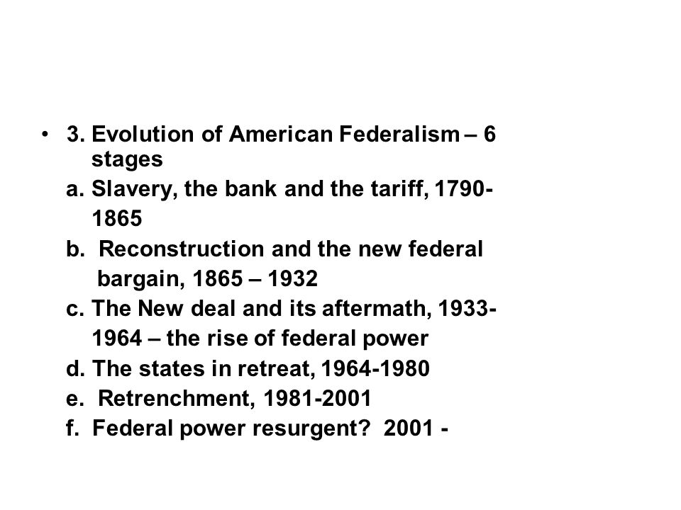 3. Evolution of American Federalism – 6 stages a. Slavery, the bank and the tariff, 1790- 1865 b. Reconstruction and the new federal bargain, 1865 – 1