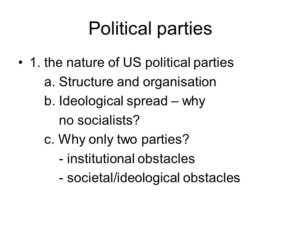Political parties 1. the nature of US political parties a. Structure and organisation b. Ideological spread – why no socialists? c. Why only two parti