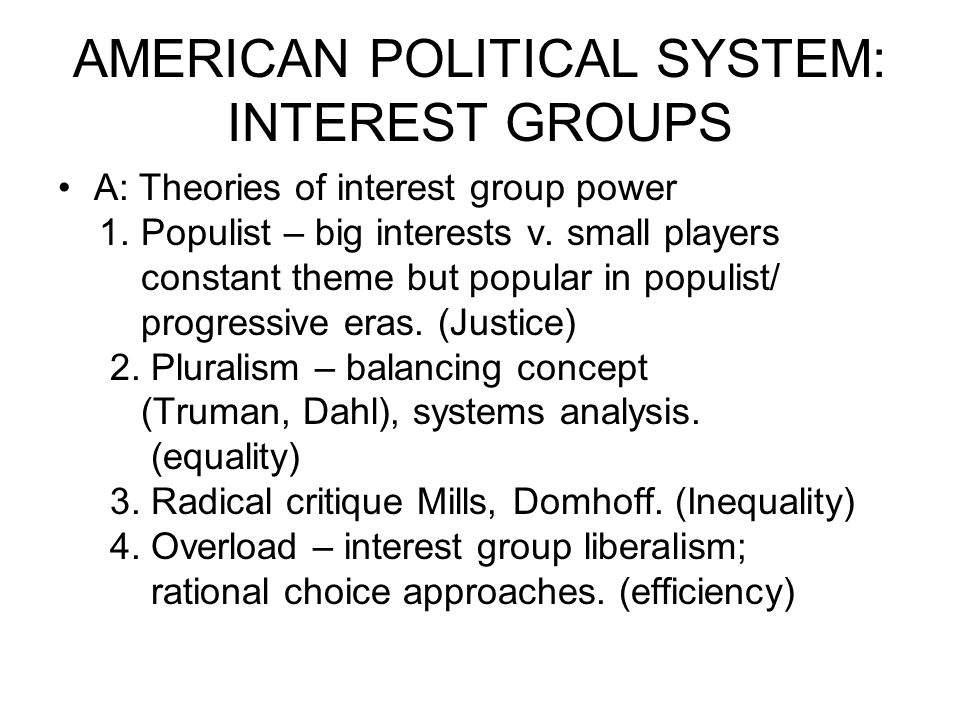 AMERICAN POLITICAL SYSTEM: INTEREST GROUPS A: Theories of interest group power 1. Populist – big interests v. small players constant theme but popular