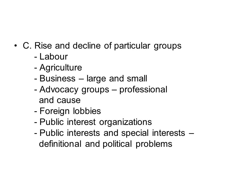 C. Rise and decline of particular groups - Labour - Agriculture - Business – large and small - Advocacy groups – professional and cause - Foreign lobb