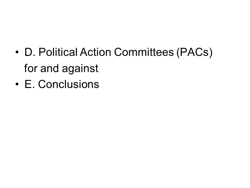 D. Political Action Committees (PACs) for and against E. Conclusions