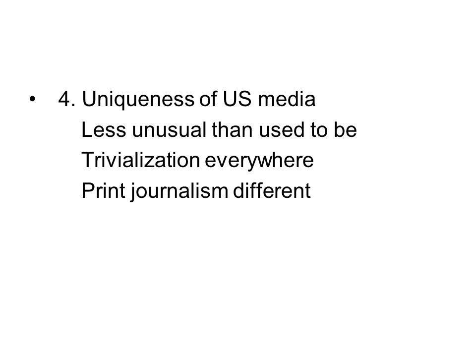4. Uniqueness of US media Less unusual than used to be Trivialization everywhere Print journalism different