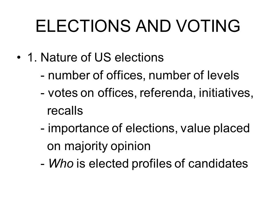 ELECTIONS AND VOTING 1. Nature of US elections - number of offices, number of levels - votes on offices, referenda, initiatives, recalls - importance