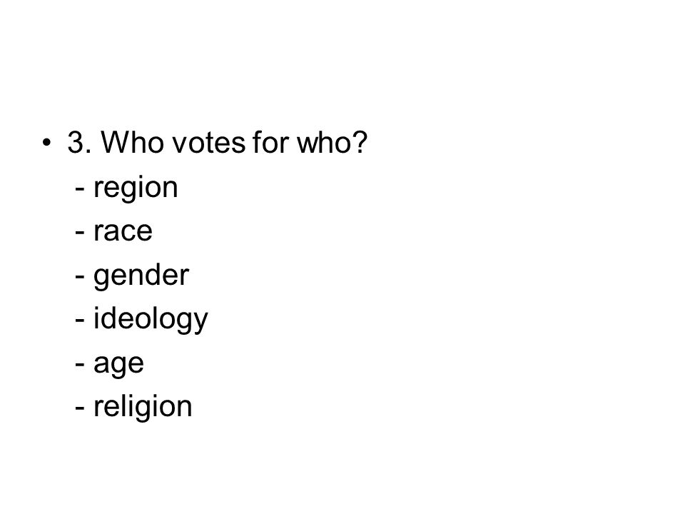 3. Who votes for who? - region - race - gender - ideology - age - religion