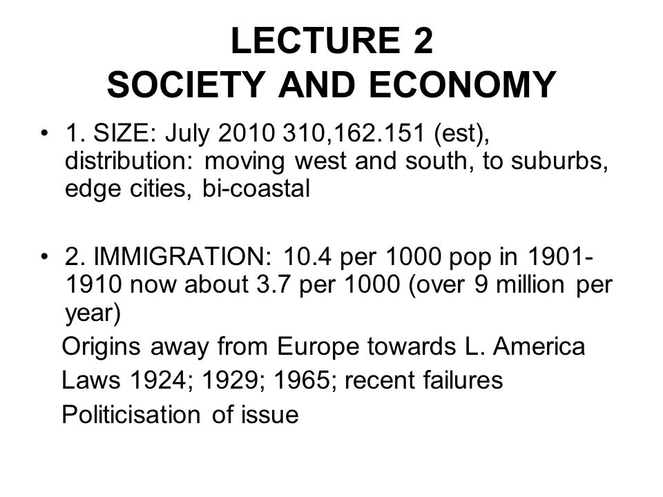 LECTURE 2 SOCIETY AND ECONOMY 1. SIZE: July 2010 310,162.151 (est), distribution: moving west and south, to suburbs, edge cities, bi-coastal 2. IMMIGR