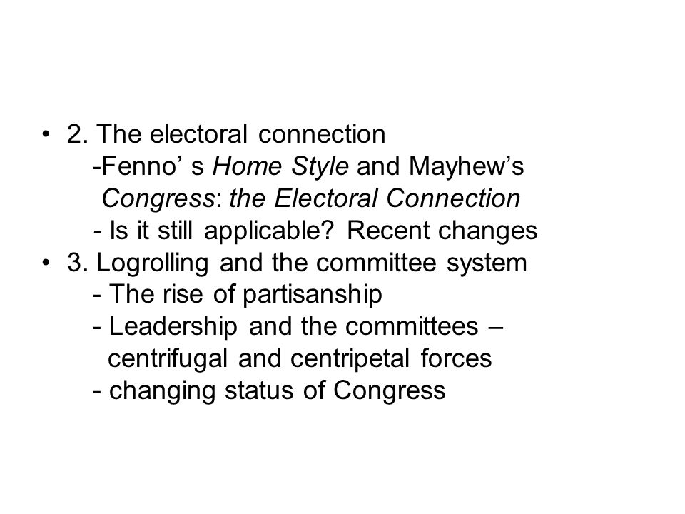 2. The electoral connection -Fenno' s Home Style and Mayhew's Congress: the Electoral Connection - Is it still applicable? Recent changes 3. Logrollin