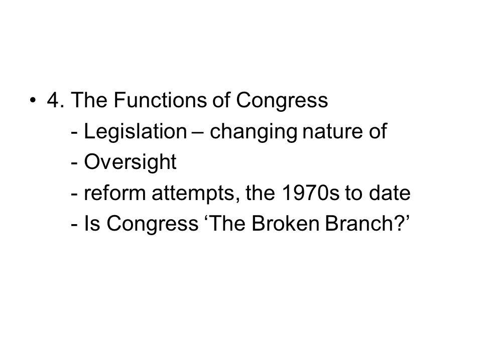 4. The Functions of Congress - Legislation – changing nature of - Oversight - reform attempts, the 1970s to date - Is Congress 'The Broken Branch?'
