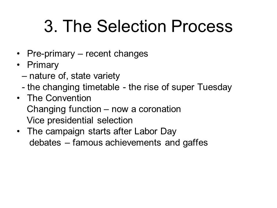 3. The Selection Process Pre-primary – recent changes Primary – nature of, state variety - the changing timetable - the rise of super Tuesday The Conv