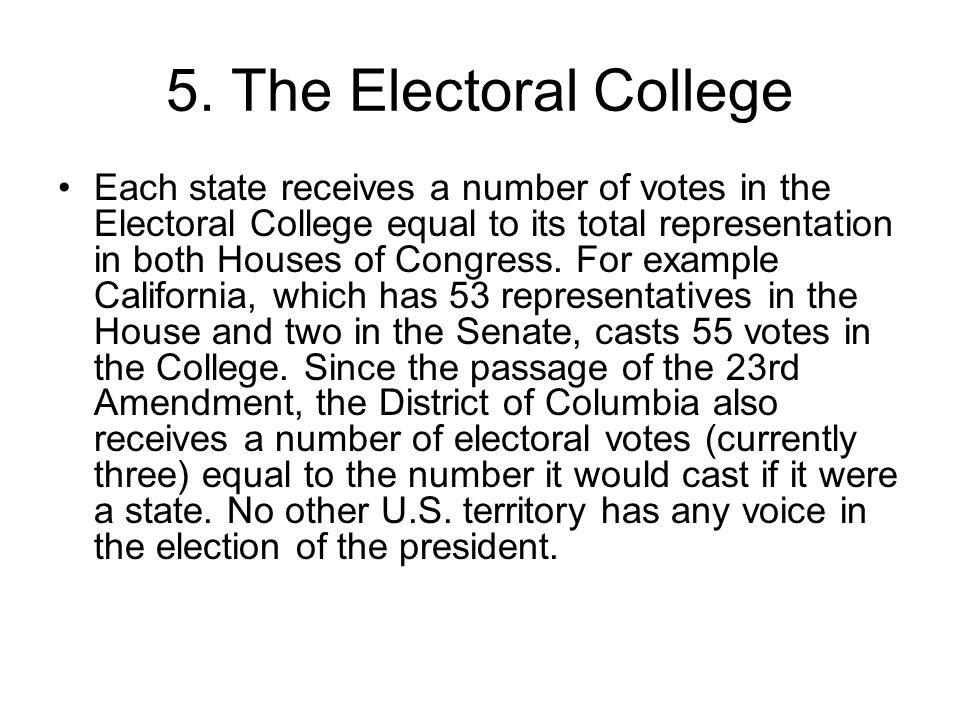 5. The Electoral College Each state receives a number of votes in the Electoral College equal to its total representation in both Houses of Congress.