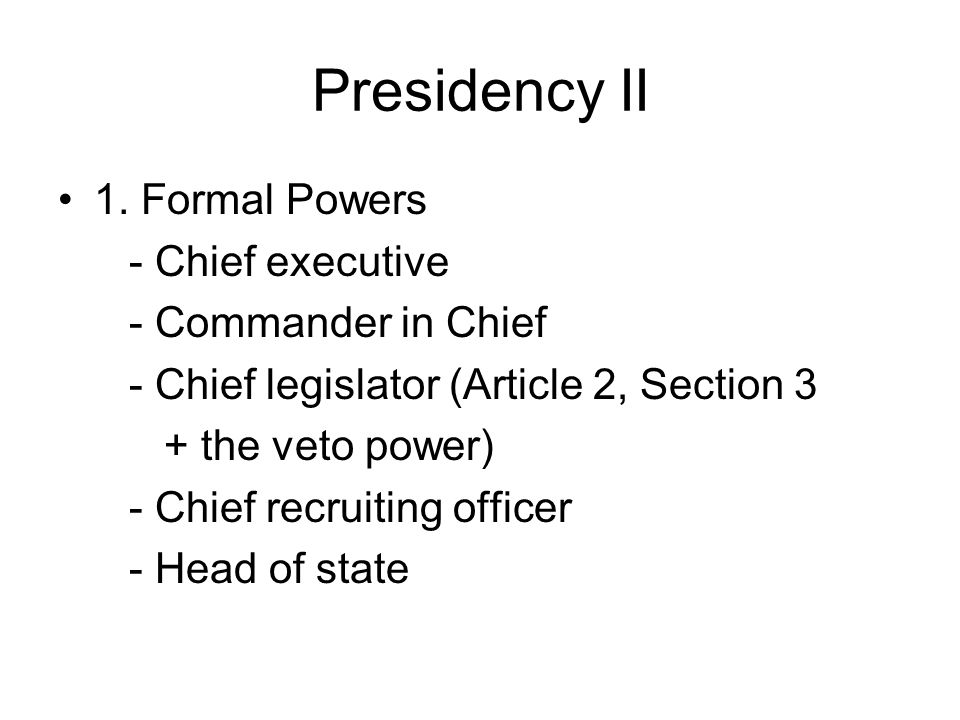 Presidency II 1. Formal Powers - Chief executive - Commander in Chief - Chief legislator (Article 2, Section 3 + the veto power) - Chief recruiting of