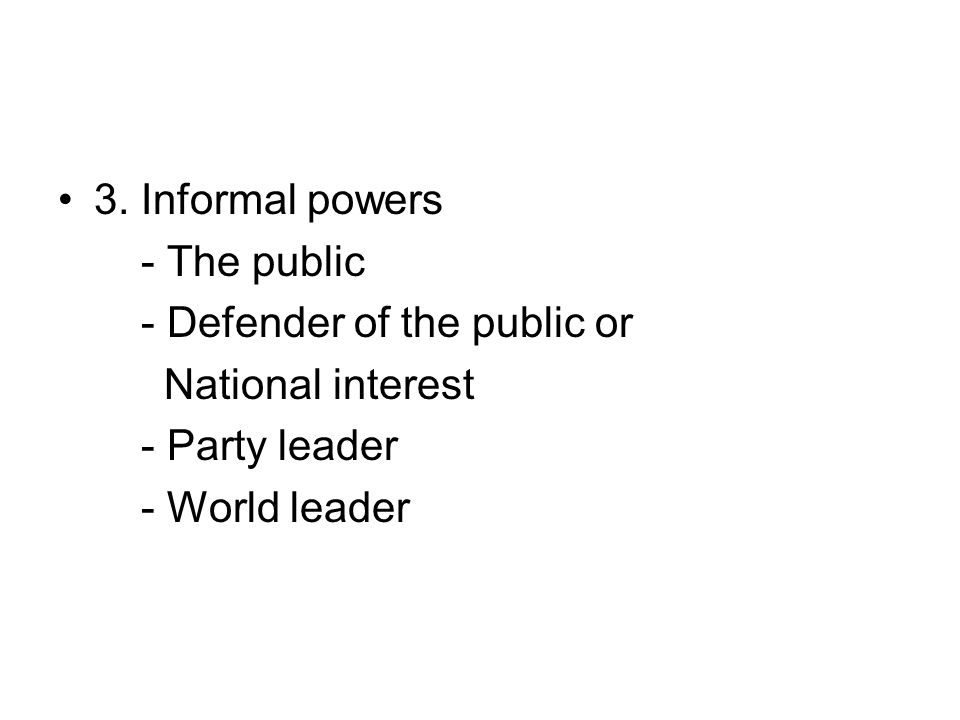 3. Informal powers - The public - Defender of the public or National interest - Party leader - World leader