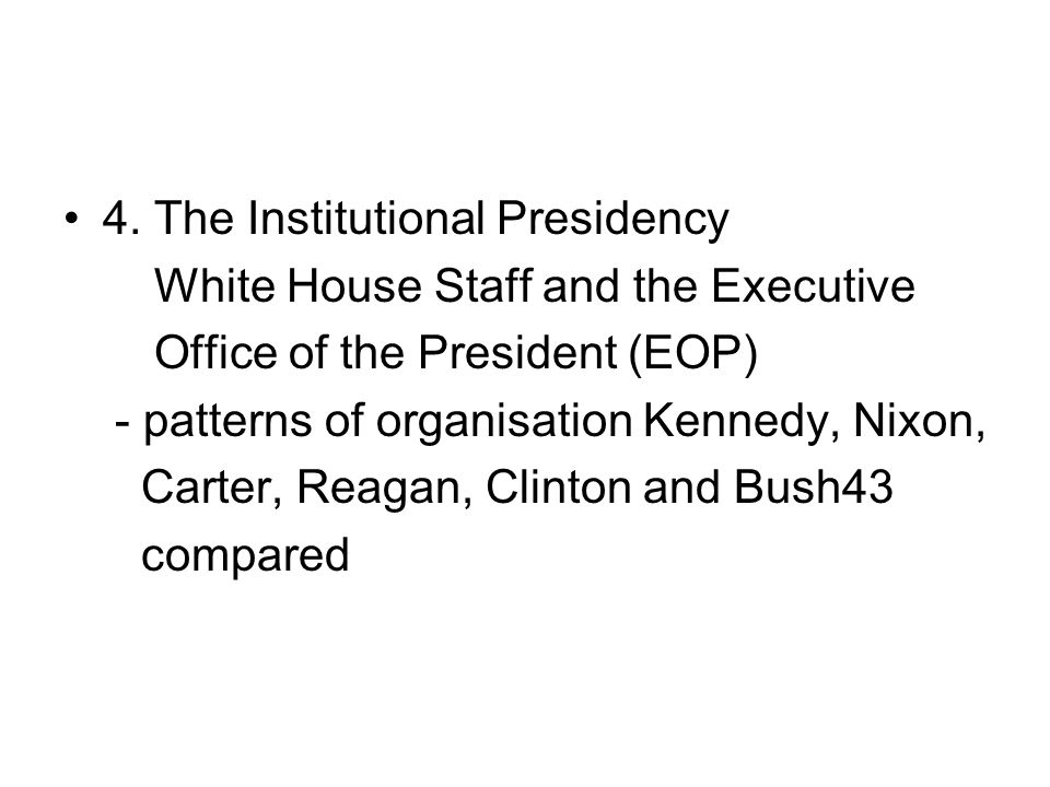 4. The Institutional Presidency White House Staff and the Executive Office of the President (EOP) - patterns of organisation Kennedy, Nixon, Carter, R