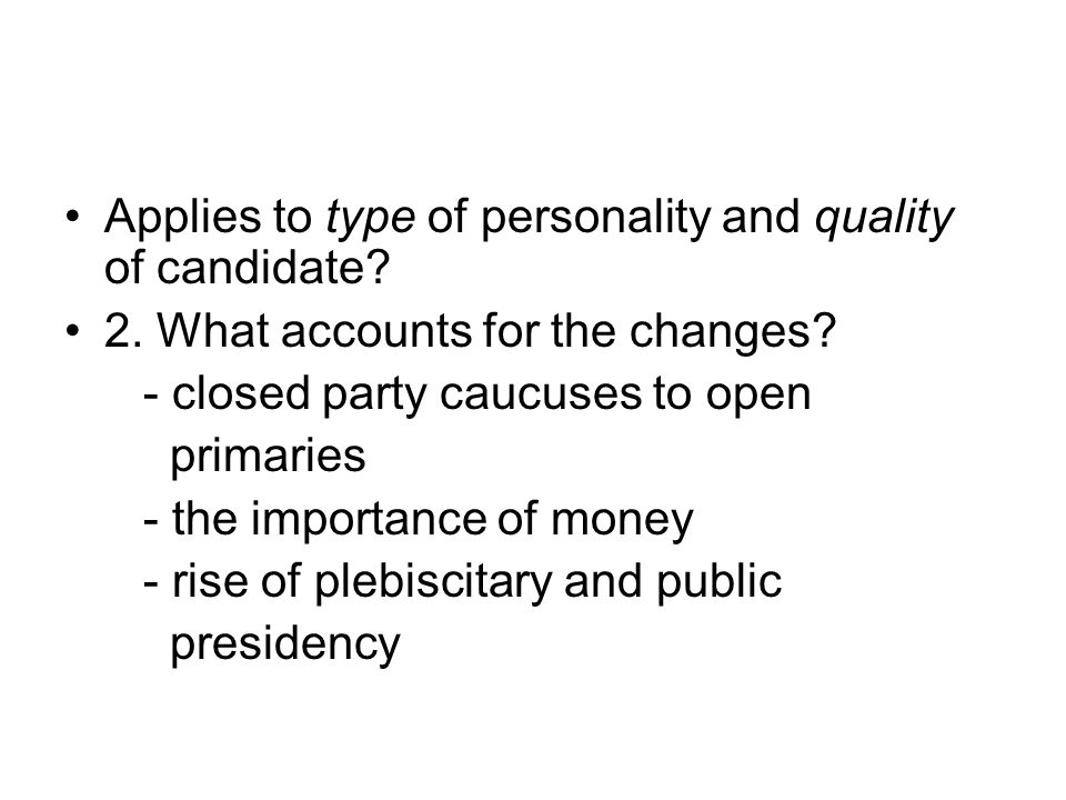 Applies to type of personality and quality of candidate? 2. What accounts for the changes? - closed party caucuses to open primaries - the importance