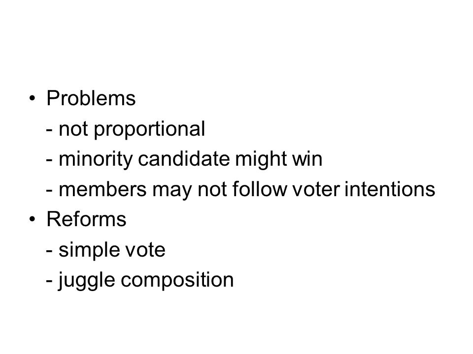 Problems - not proportional - minority candidate might win - members may not follow voter intentions Reforms - simple vote - juggle composition