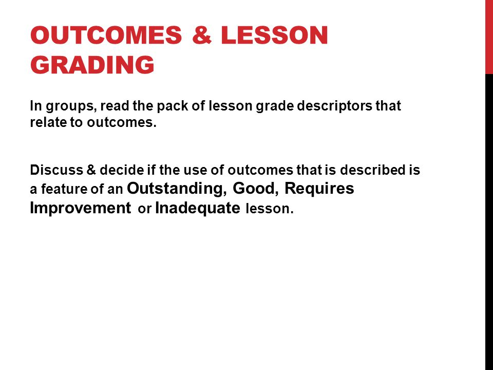OUTCOMES & LESSON GRADING In groups, read the pack of lesson grade descriptors that relate to outcomes.