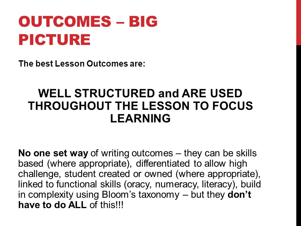 OUTCOMES – BIG PICTURE The best Lesson Outcomes are: WELL STRUCTURED and ARE USED THROUGHOUT THE LESSON TO FOCUS LEARNING No one set way of writing outcomes – they can be skills based (where appropriate), differentiated to allow high challenge, student created or owned (where appropriate), linked to functional skills (oracy, numeracy, literacy), build in complexity using Bloom's taxonomy – but they don't have to do ALL of this!!!