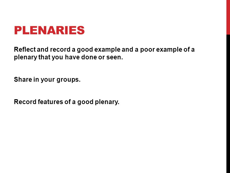 PLENARIES Reflect and record a good example and a poor example of a plenary that you have done or seen.