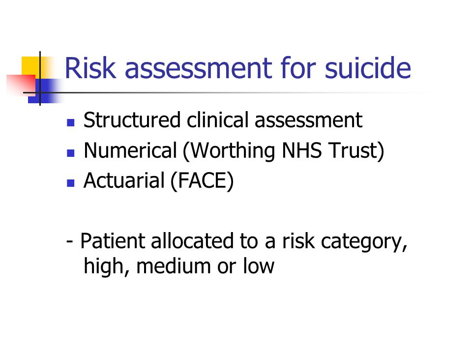 Risk assessment for suicide Structured clinical assessment Numerical (Worthing NHS Trust) Actuarial (FACE) - Patient allocated to a risk category, high, medium or low