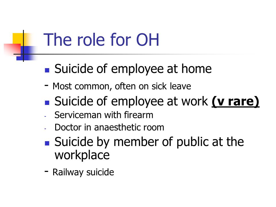 The role for OH Suicide of employee at home - Most common, often on sick leave Suicide of employee at work (v rare) - Serviceman with firearm - Doctor in anaesthetic room Suicide by member of public at the workplace - Railway suicide