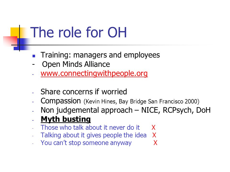 The role for OH Training: managers and employees - Open Minds Alliance - www.connectingwithpeople.org www.connectingwithpeople.org - Share concerns if worried - Compassion (Kevin Hines, Bay Bridge San Francisco 2000) - Non judgemental approach – NICE, RCPsych, DoH - Myth busting - Those who talk about it never do it X - Talking about it gives people the idea X - You can't stop someone anyway X