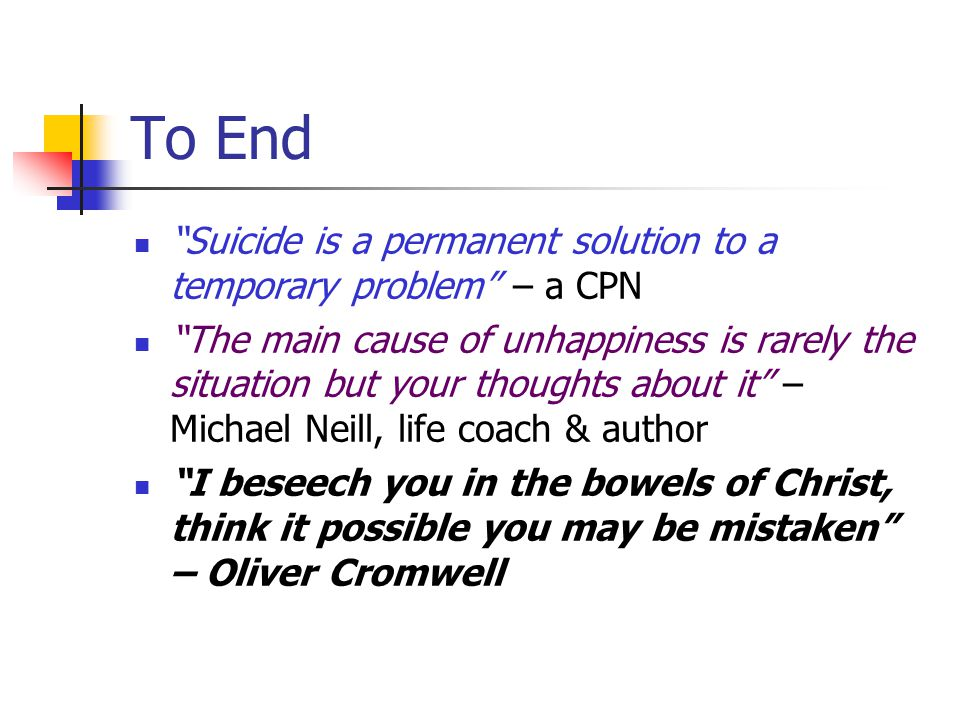 To End Suicide is a permanent solution to a temporary problem – a CPN The main cause of unhappiness is rarely the situation but your thoughts about it – Michael Neill, life coach & author I beseech you in the bowels of Christ, think it possible you may be mistaken – Oliver Cromwell