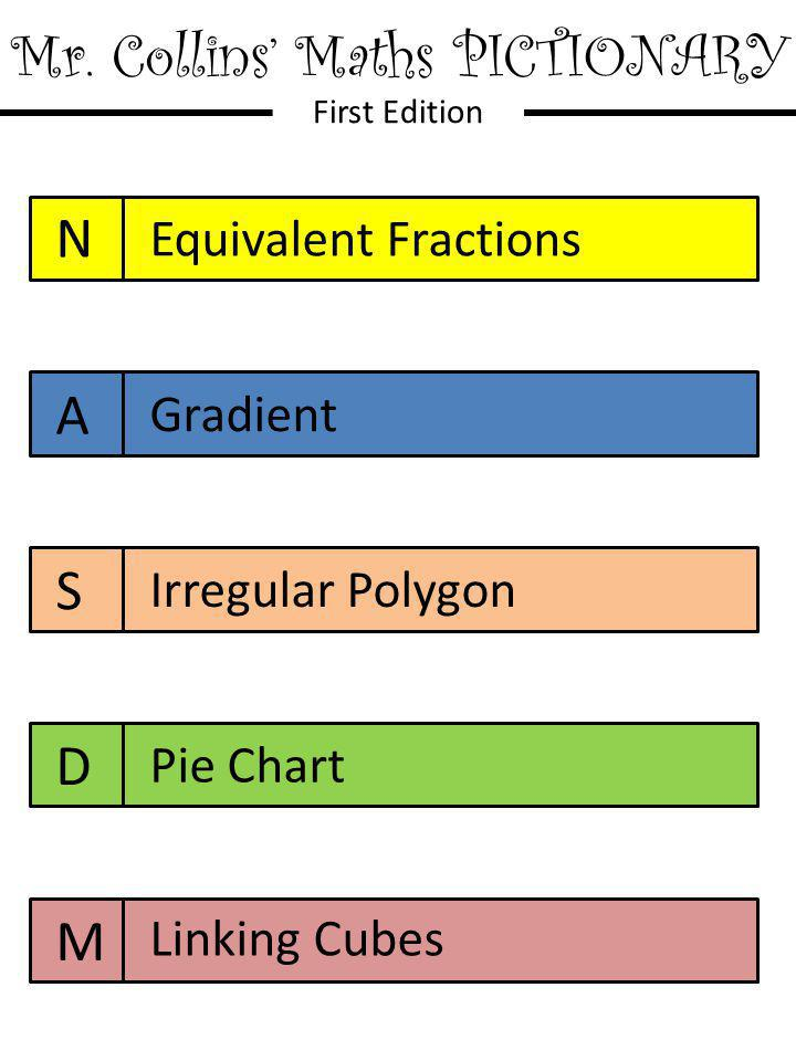 Mr. Collins' Maths PICTIONARY First Edition N A S D M Equivalent Fractions Gradient Irregular Polygon Pie Chart Linking Cubes