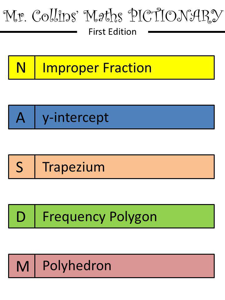 Mr. Collins' Maths PICTIONARY First Edition N A S D M Improper Fraction y-intercept Trapezium Frequency Polygon Polyhedron