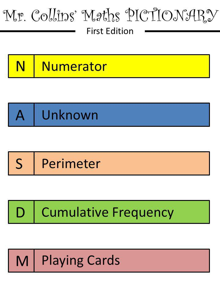 Mr. Collins' Maths PICTIONARY First Edition N A S D M Numerator Unknown Perimeter Cumulative Frequency Playing Cards