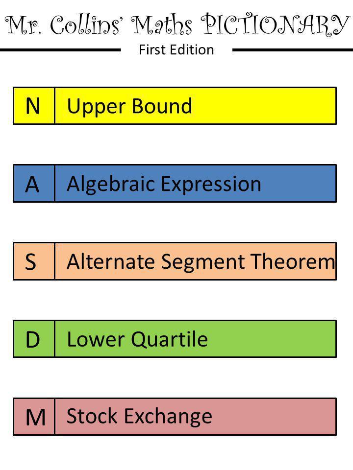 Mr. Collins' Maths PICTIONARY First Edition N A S D M Upper Bound Algebraic Expression Alternate Segment Theorem Lower Quartile Stock Exchange