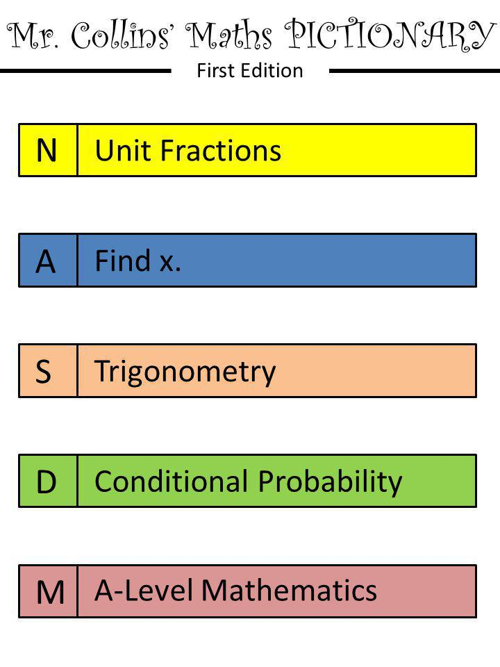 Mr. Collins' Maths PICTIONARY First Edition N A S D M Unit Fractions Find x. Trigonometry Conditional Probability A-Level Mathematics