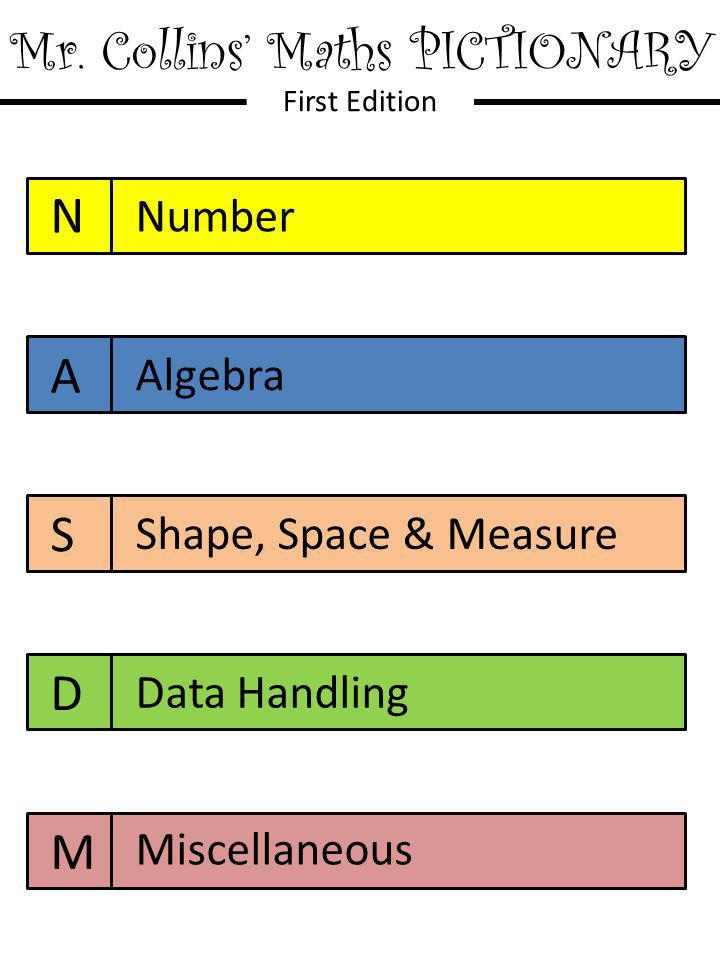 Mr. Collins' Maths PICTIONARY First Edition N A S D M Number Algebra Shape, Space & Measure Data Handling Miscellaneous