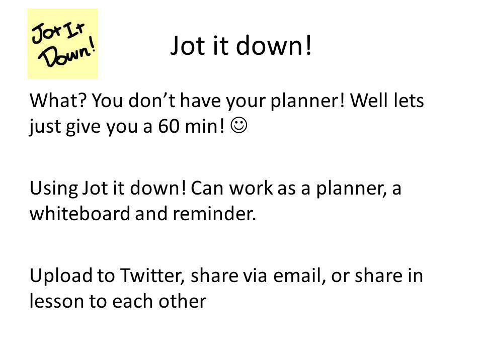 Jot it down! What? You don't have your planner! Well lets just give you a 60 min! Using Jot it down! Can work as a planner, a whiteboard and reminder.