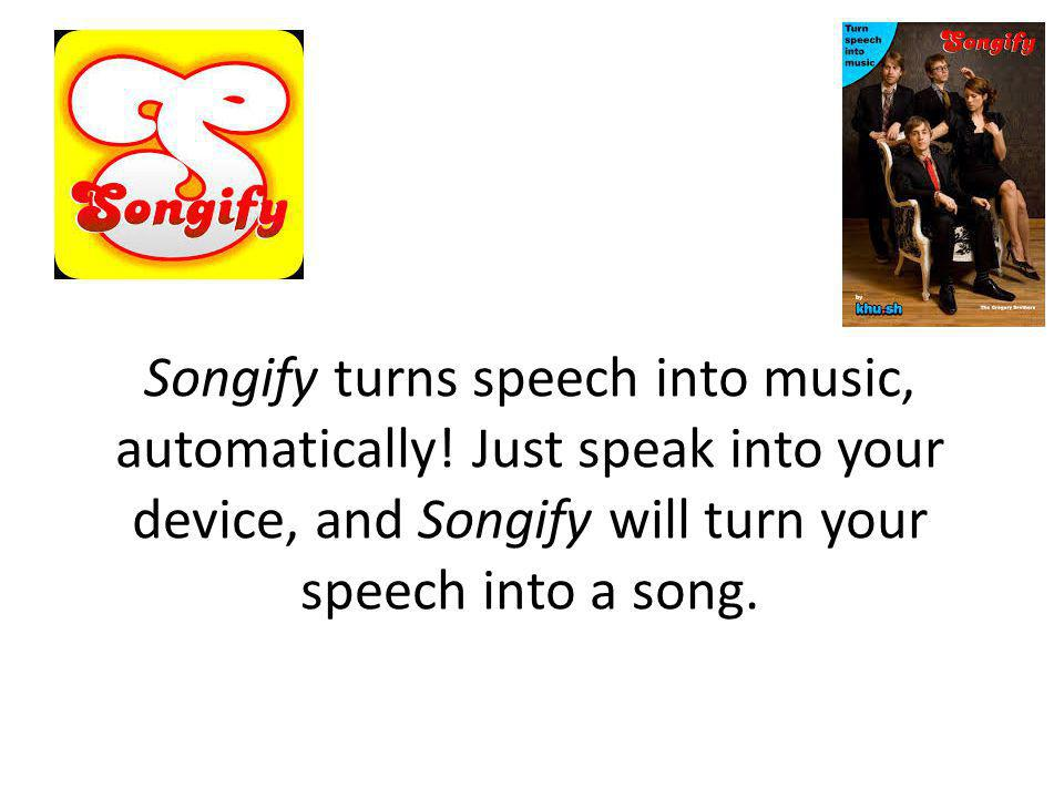 Songify turns speech into music, automatically! Just speak into your device, and Songify will turn your speech into a song.