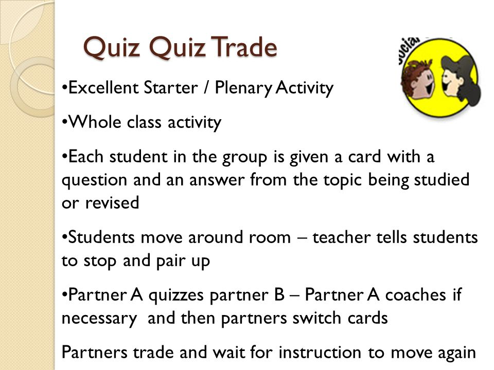 Quiz Quiz Trade Excellent Starter / Plenary Activity Whole class activity Each student in the group is given a card with a question and an answer from