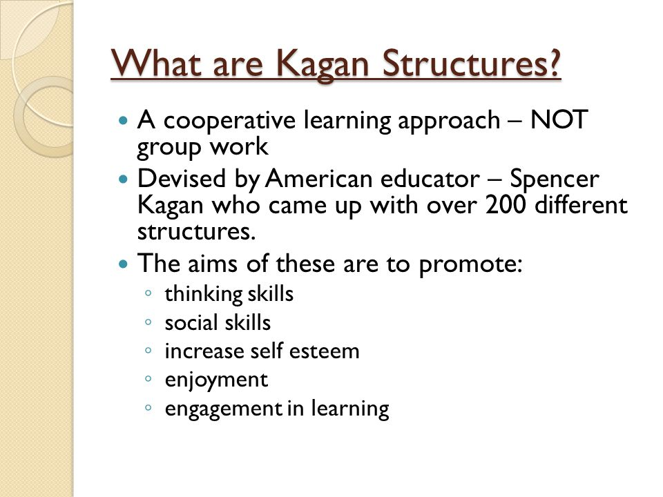 What are Kagan Structures? A cooperative learning approach – NOT group work Devised by American educator – Spencer Kagan who came up with over 200 dif