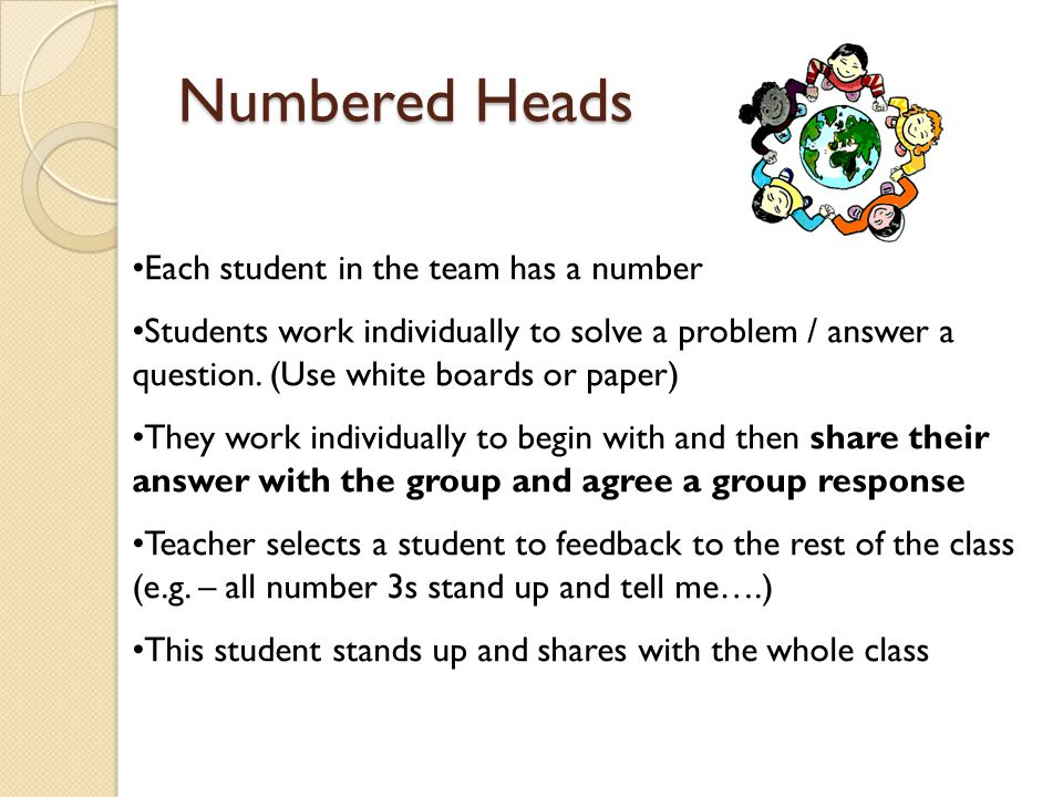 Numbered Heads Each student in the team has a number Students work individually to solve a problem / answer a question. (Use white boards or paper) Th